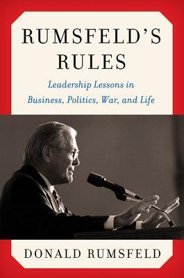 Rumsfeld's Rules Leadership Lessons in Business, Politics, War, and Life