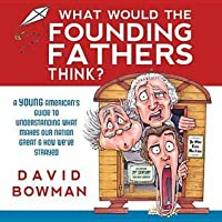 What Would the Founding Father's Think?: A Young American's Guide to Understanding What Makes Our Nation Great and How We've Strayed
