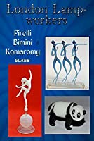 London Lampworkers: Pirelli, Bimini and Komaromy Glass: Your Guide to Pirelli, Komaromy and Bimini Glass. Book 1 of a four part trilogy.