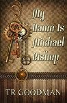 My Name Is Michael Bishop by T.R. Goodman