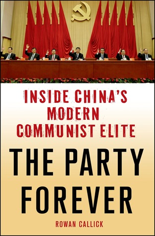 The Party Forever: Why China's Communist Leadership Is Stronger Than Ever and How They Will Rule the New Era