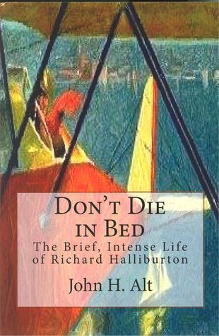 Don't Die In Bed The Brief, Intense Life of Richard Halliburton