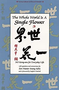 The Whole World is a Single Flower: 365 Kong-ans for Everyday Life with Questions and Commentary by Zen Master Seung Sahn and a Forword by Stephen Mitchell