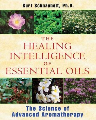 The Healing Intelligence of Essential Oils by Kurt Schnaubelt