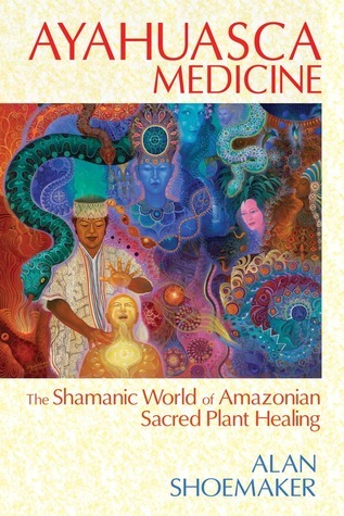 Alan Shoemaker] Ayahuasca Medicine  The Shamanic