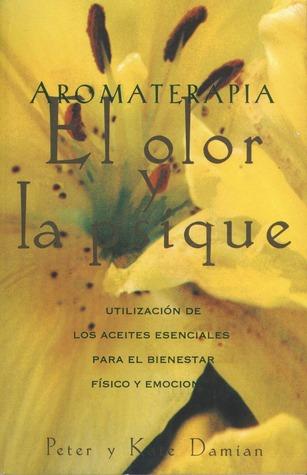 Aromaterapia: El olor y la psique: Utilización de los aceites esenciales para el bienestar físico y emocional