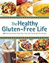 The Healthy Gluten-Free Life: 200 Delicious Gluten-Free, Dairy-Free, Soy-Free and Egg-Free Recipes!