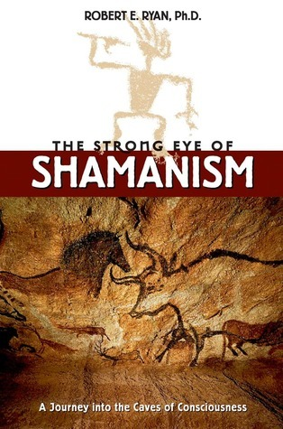 The Strong Eye of Shamanism A Journey into the Caves of Consciousness