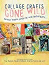 Collage Crafts Gone Wild: Mixed Media Projects and Techniques