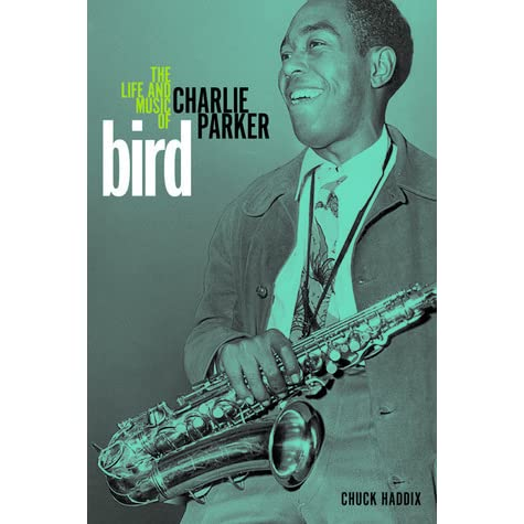 bird the life and music of charlie parker by chuck haddix