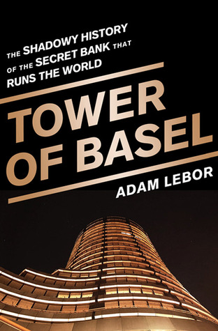 Tower of Basel: The Inside Story of the Central Bankers' Secret Bank