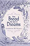 The Bread We Eat in Dreams by Catherynne M. Valente