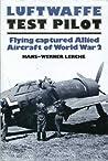 Luftwaffe Test Pilot: Flying Captured Allied Aircraft of World War 2