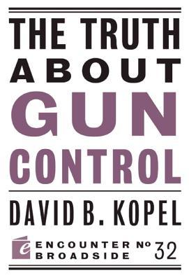The Truth about Gun Control by David B. Kopel