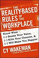 The Reality-Based Rules of the Workplace: Know What Boosts Your Value, Kills Your Chances, & Will Make You Happier