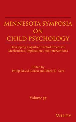 Minnesota Symposia on Child Psychology, Volume 37: Developing Cognitive Control Processes: Mechanisms, Implications, and Interventions