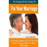 10 Things To Do Today To Fix Your Marriage - 10 Simple Steps To Put The Joy And Intimacy Back In Your Marriage