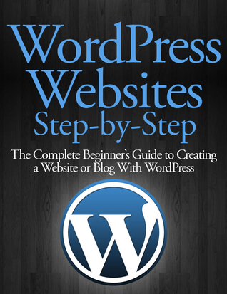 WordPress Websites Step-by-Step - The Complete Beginner's Guide to Building a Website or Blog With WordPress