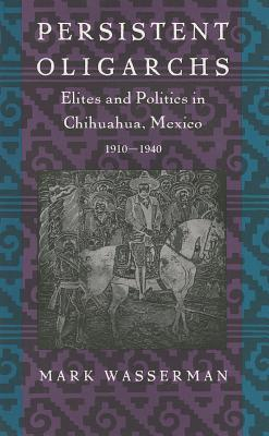 Persistent Oligarchs: Elites and Politics in Chihuahua, Mexico 1910-1940