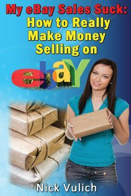 Ebay Selling Explained How To Really Make Money Selling On Ebay By Nick Vulich
