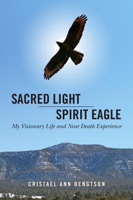 Sacred Light Spirit Eagle: My Visionary Life and Near Death Experience by Cristael Ann Bengtson