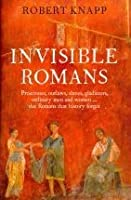 Invisible Romans: Prostitutes, Outlaws, Slaves, Gladiators, Ordinary Men and Women -- The Romans That History Forgot. Robert C. Knapp