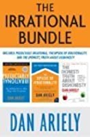 The Irrational Bundle: Predictably Irrational, The Upside of Irrationality, and The Honest Truth About Dishonesty