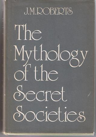 The Mythology of the Secret Societies by J M  Roberts