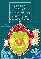 Addio e grazie per tutto il pesce (Guida galattica per gli autostoppisti, #4)