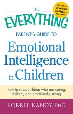 The Everything Parent's Guide to Emotional Intelligence in Children: How to Raise Children Who Are Caring, Resilient, and Emotionally Strong
