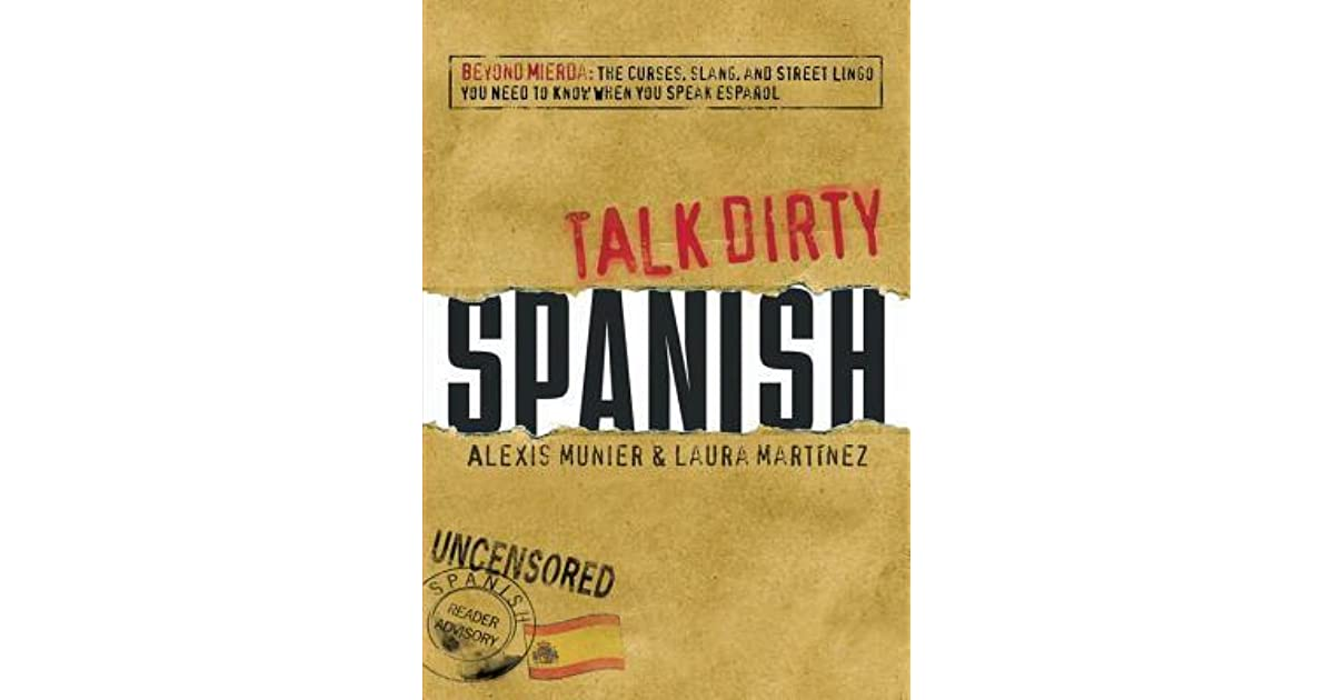 Talk Dirty Spanish Beyond Mierda The Curses Slang And Street Lingo You Need To Know When You Speak Espanol By Alexis Munier
