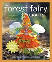 Forest Fairy Crafts: Enchanting Fairies & Felt Friends from Simple Supplies - 28+ Projects to Create & Share