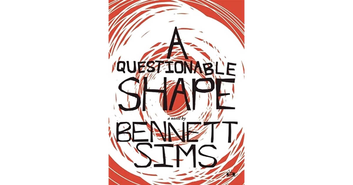 a questionable shape A questionable shape by bennett sims (two dollar radio, 2013) i love a good zombie novel the trick to making a good zombie novel is nuance you don't need moaning hordes constantly dismembering innocent bystanders.
