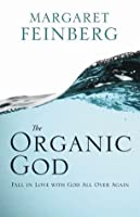 The Organic God: Falling in Love with Him All Over Again