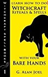 Learn How to Do Witchcraft Rituals and Spells with Your Bare Hands (Witchcraft Spell Books, #1)