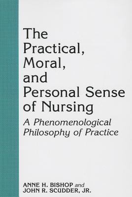 The Practical, Moral, and Personal Sense of Nursing: A Phenomenological Philosophy of Practice