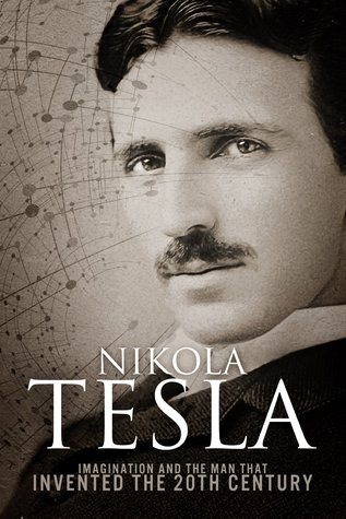 "goodreads — ""Nikola Tesla: Imagination and the Man That Invented the 20th Century"""