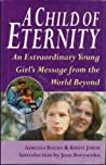 A Child Of Eternity: An Extraordinary Young Girl's Message From The World Beyond