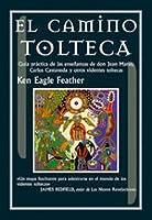 El Camino Tolteca. Guía práctica de las enseñanzas de Don Juan Matus, Carlos Castaneda y otros videntes toltecas