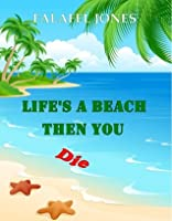 Life's a Beach Then You Die