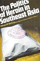 The Politics of Heroin in Southeast Asia