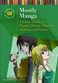 Mostly Manga: A Genre Guide to Popular Manga, Manhwa, Manhua, and Anime