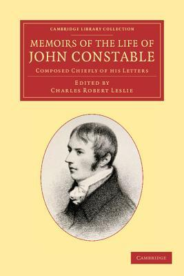 Memoirs of the Life of John Constable, Esq., R.A.: Composed Chiefly of His Letters John Constable, Charles Robert Leslie