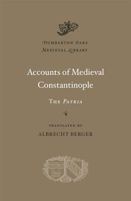 Accounts of Medieval Constantinople The Patria (Dumbarton Oaks Medieval Library)