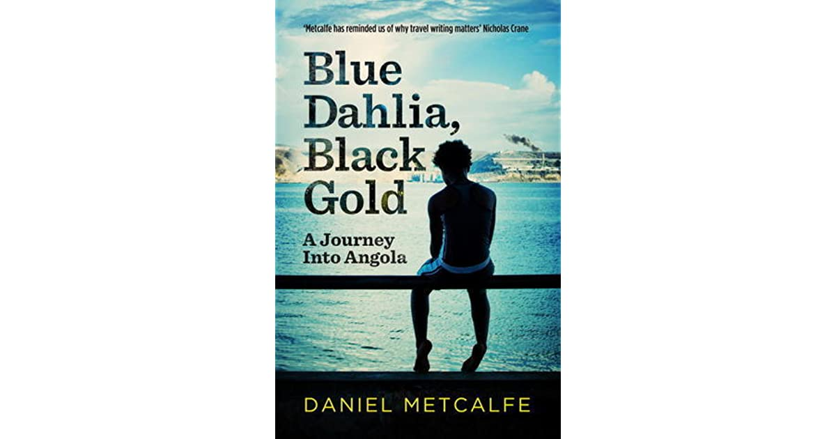 Blue Dahlia, Black Gold: A Journey into Angola by Daniel Metcalfe