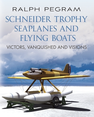 Schneider Trophy Seaplanes and Flying Boats: Victors, Vanquished and Visions