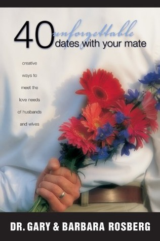 40 Unforgettable Dates with Your Mate: Creative Ways to Meet the Love Needs of Husbands and Wives