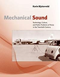 Mechanical Sound: Technology, Culture, and Public Problems of Noise in the Twentieth Century