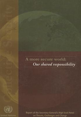 A More Secure World: Our Shared Responsibility: Report of the High-Level Panel on Threats, Challenges and Change
