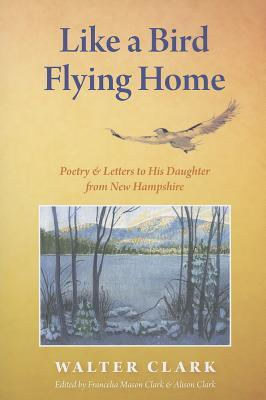 Like a Bird Flying Home: Poetry & Letters to His Daughter from New Hampshire